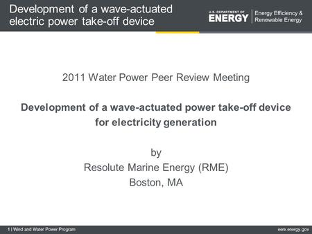 1 | Wind and Water Power Programeere.energy.gov Development of a wave-actuated electric power take-off device 2011 Water Power Peer Review Meeting Development.