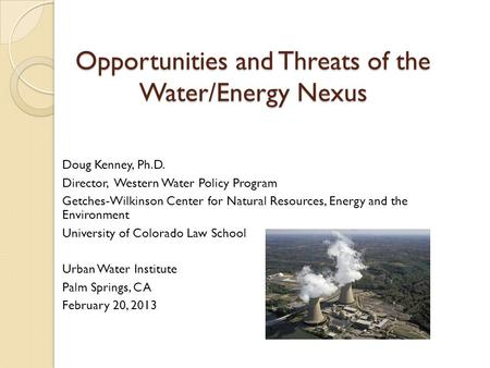 Opportunities and Threats of the Water/Energy Nexus Doug Kenney, Ph.D. Director, Western Water Policy Program Getches-Wilkinson Center for Natural Resources,