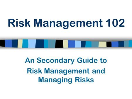 Risk Management 102 An Secondary Guide to Risk Management and Managing Risks.