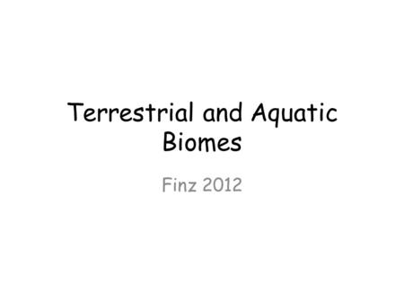 Terrestrial and Aquatic Biomes Finz 2012. What is a Biome? Biomes are large regions characterized by a specific type of climate and certain types of plant.