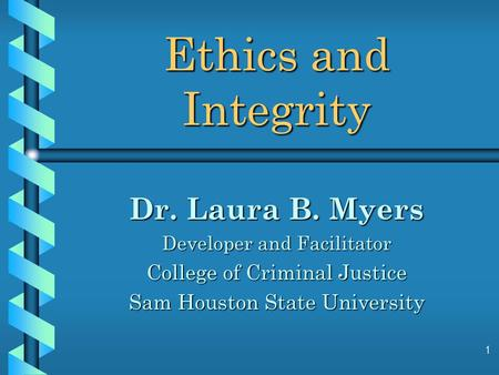 1 Ethics and Integrity Dr. Laura B. Myers Developer and Facilitator College of Criminal Justice Sam Houston State University.