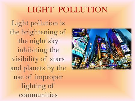 LIGHT POLLUTION Light pollution is the brightening of the night sky inhibiting the visibility of stars and planets by the use of improper lighting of communities.