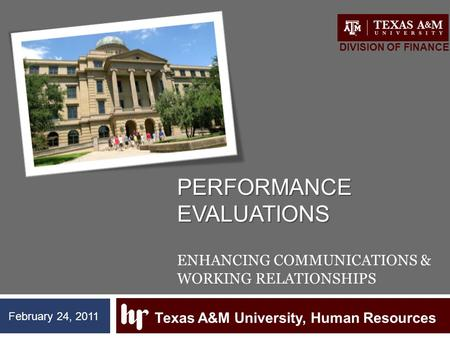 PERFORMANCE EVALUATIONS PERFORMANCE EVALUATIONS ENHANCING COMMUNICATIONS & WORKING RELATIONSHIPS Texas A&M University, Human Resources DIVISION OF FINANCE.