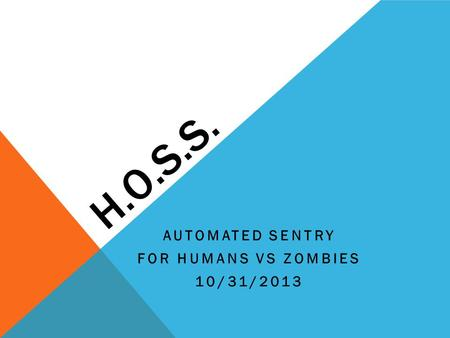 H.O.S.S. AUTOMATED SENTRY FOR HUMANS VS ZOMBIES 10/31/2013.