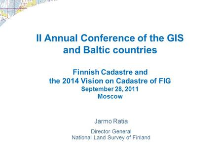 II Annual Conference of the GIS and Baltic countries Finnish Cadastre and the 2014 Vision on Cadastre of FIG September 28, 2011 Moscow Jarmo Ratia Director.