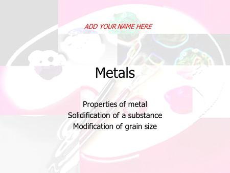 Metals Properties of metal Solidification of a substance Modification of grain size ADD YOUR NAME HERE.