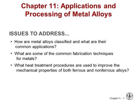 Chapter 11 - 1 Chapter 11: Applications and Processing of Metal Alloys ISSUES TO ADDRESS... How are metal alloys classified and what are their common applications?