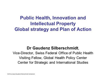 IGWG process Gaudenz Silberschmidt, Switzerland Public Health, Innovation and Intellectual Property Global strategy and Plan of Action Dr Gaudenz Silberschmidt,