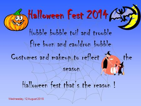 Wednesday, 12 August 2015 Halloween Fest 2014 Hubble bubble toil and trouble Fire burn and cauldron bubble Costumes and makeup to reflect the season Halloween.