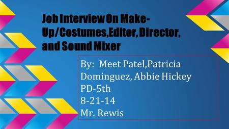 Job Interview On Make- Up/Costumes,Editor, Director, and Sound Mixer By: Meet Patel,Patricia Dominguez, Abbie Hickey PD-5th 8-21-14 Mr. Rewis.