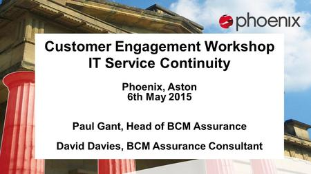 Customer Engagement Workshop IT Service Continuity Phoenix, Aston 6th May 2015 Paul Gant, Head of BCM Assurance David Davies, BCM Assurance Consultant.