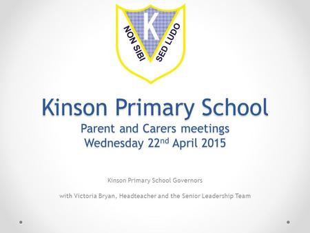 Kinson Primary School Parent and Carers meetings Wednesday 22 nd April 2015 Kinson Primary School Governors with Victoria Bryan, Headteacher and the Senior.