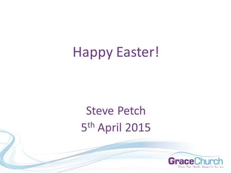 "Steve Petch 5 th April 2015 Happy Easter!. Steve Petch 5 th April 2015 ""Famous Last Words"""