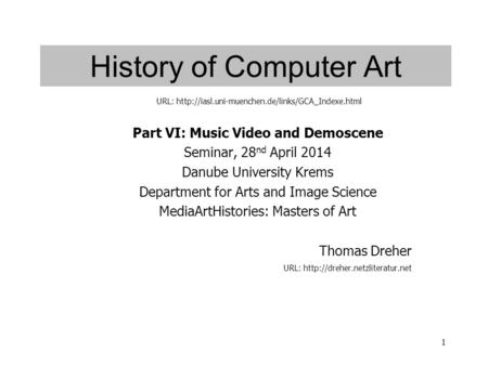 1 History of Computer Art Part VI: Music Video and Demoscene Seminar, 28 nd April 2014 Danube University Krems Department for Arts and Image Science MediaArtHistories: