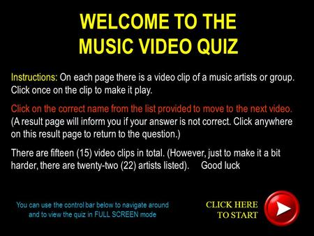 WELCOME TO THE MUSIC VIDEO QUIZ Instructions: On each page there is a video clip of a music artists or group. Click once on the clip to make it play. Click.