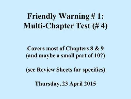 Friendly Warning # 1: Multi-Chapter Test (# 4) Covers most of Chapters 8 & 9 (and maybe a small part of 10?) (see Review Sheets for specifics) Thursday,