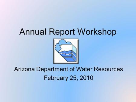 Annual Report Workshop Arizona Department of Water Resources February 25, 2010.