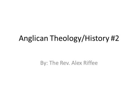Anglican Theology/History #2 By: The Rev. Alex Riffee.
