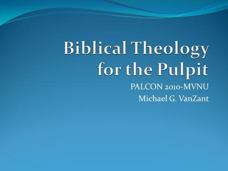 PALCON 2010-MVNU Michael G. VanZant. Biblical Theology is the attempt to find the horizon, that place where thought meets action, where ancient text and.
