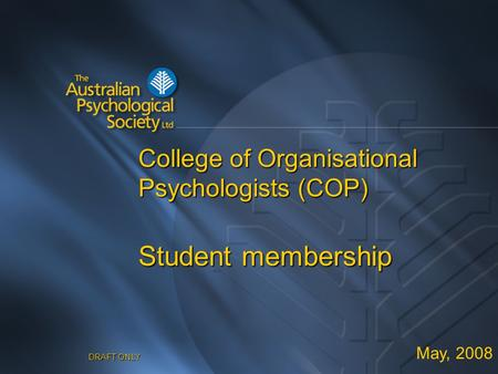 DRAFT ONLY College of Organisational Psychologists (COP) Student membership May, 2008.