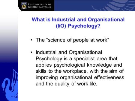 "What is Industrial and Organisational (I/O) Psychology? The ""science of people at work"" Industrial and Organisational Psychology is a specialist area that."