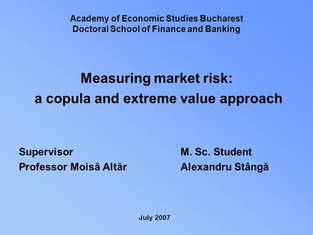 Measuring market risk: a copula and extreme value approach Supervisor Professor Moisă Altăr Academy of Economic Studies Bucharest Doctoral School of Finance.
