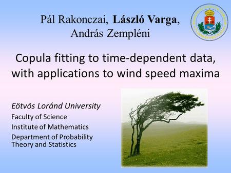 P á l Rakonczai, L á szl ó Varga, Andr á s Zempl é ni Copula fitting to time-dependent data, with applications to wind speed maxima Eötvös Loránd University.