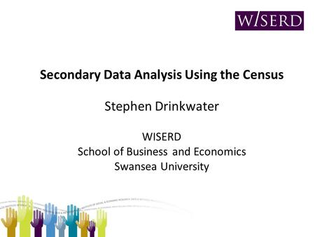 Secondary Data Analysis Using the Census Stephen Drinkwater WISERD School of Business and Economics Swansea University.