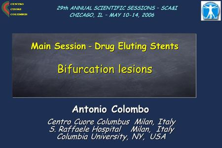 CENTRO CUORE COLUMBUS Main Session - Drug Eluting Stents Bifurcation lesions Antonio Colombo Centro Cuore Columbus Milan, Italy S. Raffaele Hospital Milan,