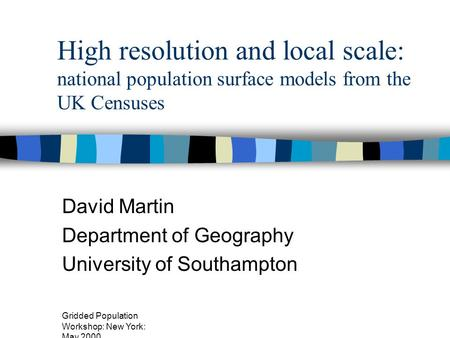 Gridded Population Workshop: New York: May 2000 High resolution and local scale: national population surface models from the UK Censuses David Martin Department.