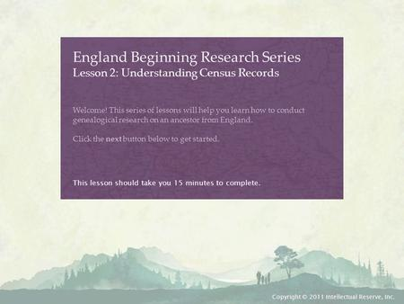 England Beginning Research Series Lesson 2: Understanding Census Records Welcome! This series of lessons will help you learn how to conduct genealogical.