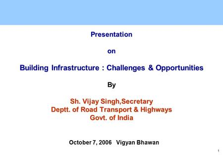 1 Presentation on Building Infrastructure : Challenges & Opportunities Sh. Vijay Singh,Secretary Deptt. of Road Transport & Highways Govt. of India Presentation.