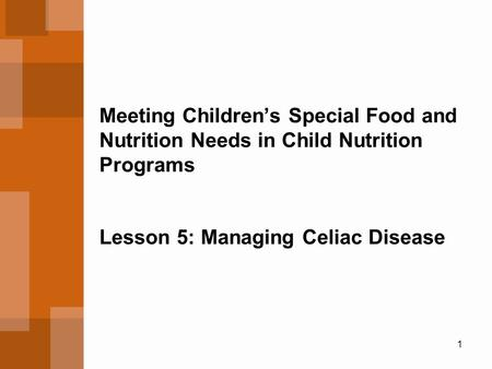 1 Meeting Children's Special Food and Nutrition Needs in Child Nutrition Programs Lesson 5: Managing Celiac Disease.