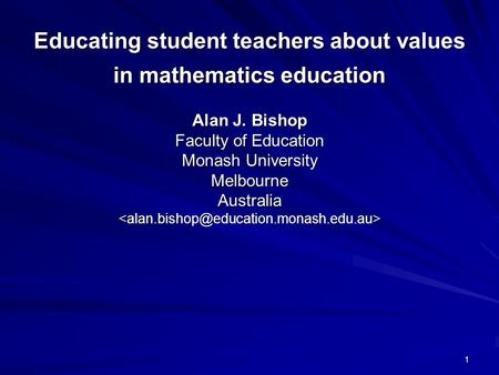 1 Educating student teachers about values in mathematics education Alan J. Bishop Faculty of Education Monash University Melbourne Australia Educating.