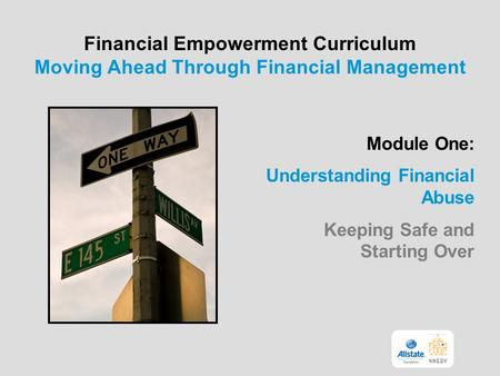 Financial Empowerment Curriculum Moving Ahead Through Financial Management Module One: Understanding Financial Abuse Keeping Safe and Starting Over.