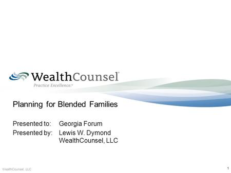 Planning for Blended Families Presented to:Georgia Forum Presented by:Lewis W. Dymond WealthCounsel, LLC WealthCounsel, LLC 1.