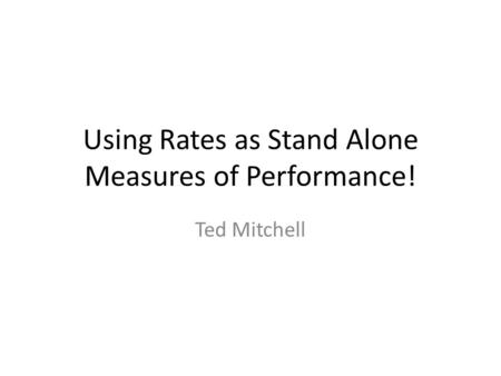 Using Rates as Stand Alone Measures of Performance! Ted Mitchell.