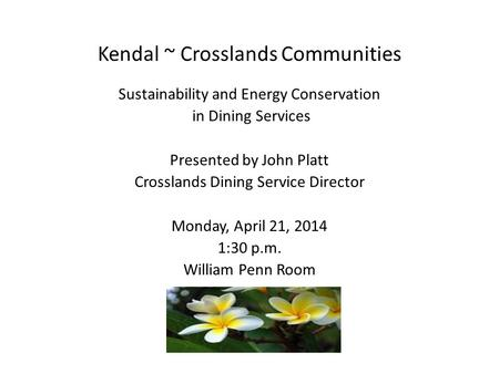 Kendal ~ Crosslands Communities Sustainability and Energy Conservation in Dining Services Presented by John Platt Crosslands Dining Service Director Monday,