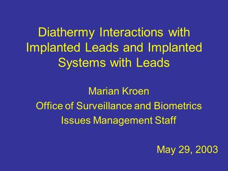 Diathermy Interactions with Implanted Leads and Implanted Systems with Leads Marian Kroen Office of Surveillance and Biometrics Issues Management Staff.