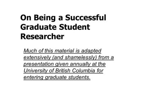 On Being a Successful Graduate Student Researcher Much of this material is adapted extensively (and shamelessly) from a presentation given annually at.