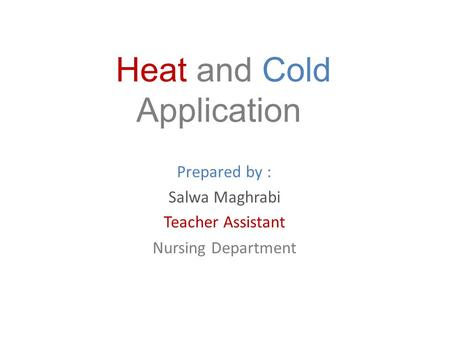 Heat and Cold Application Prepared by : Salwa Maghrabi Teacher Assistant Nursing Department.