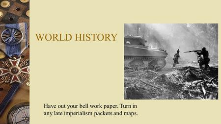 WORLD HISTORY Have out your bell work paper. Turn in any late imperialism packets and maps.