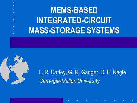 MEMS-BASED INTEGRATED-CIRCUIT MASS-STORAGE SYSTEMS L. R. Carley, G. R. Ganger, D. F. Nagle Carnegie-Mellon University.
