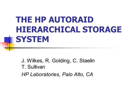 THE HP AUTORAID HIERARCHICAL STORAGE SYSTEM J. Wilkes, R. Golding, C. Staelin T. Sullivan HP Laboratories, Palo Alto, CA.