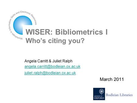 WISER: Bibliometrics I Who's citing you? Angela Carritt & Juliet Ralph  March 2011.