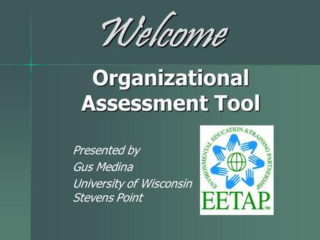 Organizational Assessment Tool Presented by Gus Medina University of Wisconsin Stevens Point Welcome.