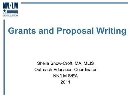 Grants and Proposal Writing Sheila Snow-Croft, MA, MLIS Outreach Education Coordinator NN/LM S/EA 2011.