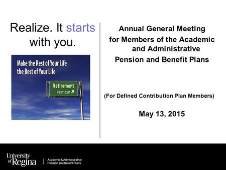 Academic & Administrative Pension and Benefit Plans Realize. It starts with you. Annual General Meeting for Members of the Academic and Administrative.