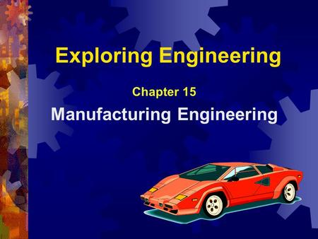 Exploring Engineering Chapter 15 Manufacturing Engineering.