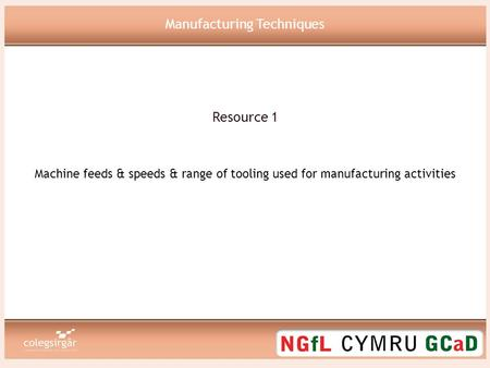 Manufacturing Techniques Machine feeds & speeds & range of tooling used for manufacturing activities Resource 1.